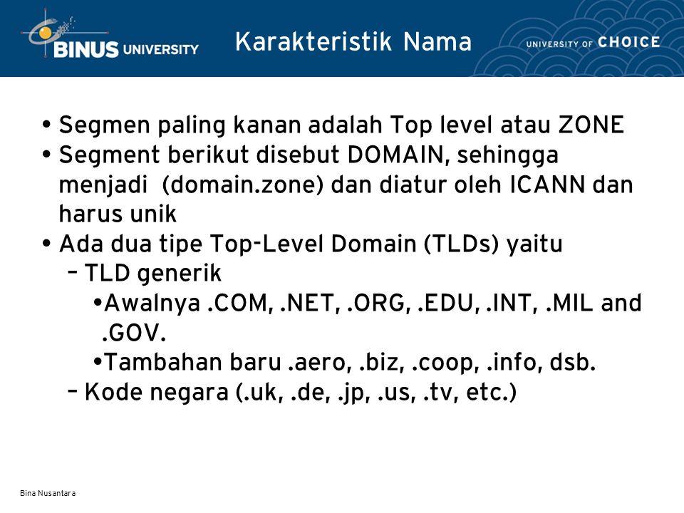 Bina Nusantara Top Level Domains ada di puncak, kedalaman tree bebas dengan batas 128 Domain merupakan subtrees (.edu, univ.edu, ece.univ.edu) Name collisions harus dihindari (univ.edu dan univ.com dapat digunakan tetapi sebaiknya dihindari penamaan semacam ini) Domain Naming System root edu com govmil org netukfr univ mit cs ece x si yy