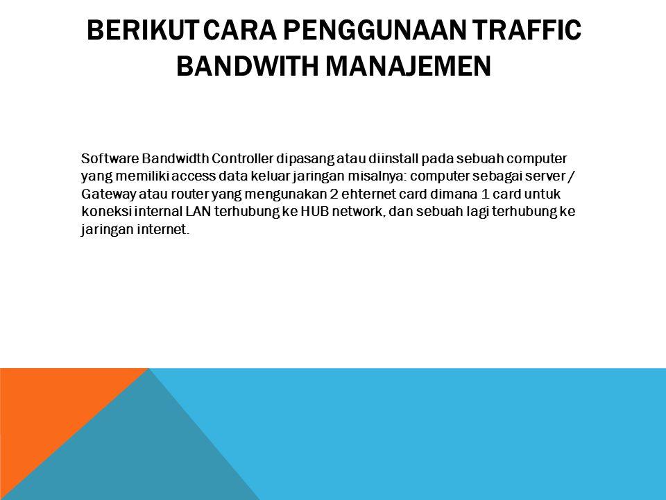 BERIKUT CARA PENGGUNAAN TRAFFIC BANDWITH MANAJEMEN Software Bandwidth Controller dipasang atau diinstall pada sebuah computer yang memiliki access dat