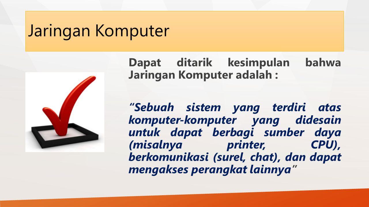 Jaringan Komputer Dapat ditarik kesimpulan bahwa Jaringan Komputer adalah : Sebuah sistem yang terdiri atas komputer-komputer yang didesain untuk dapat berbagi sumber daya (misalnya printer, CPU), berkomunikasi (surel, chat), dan dapat mengakses perangkat lainnya