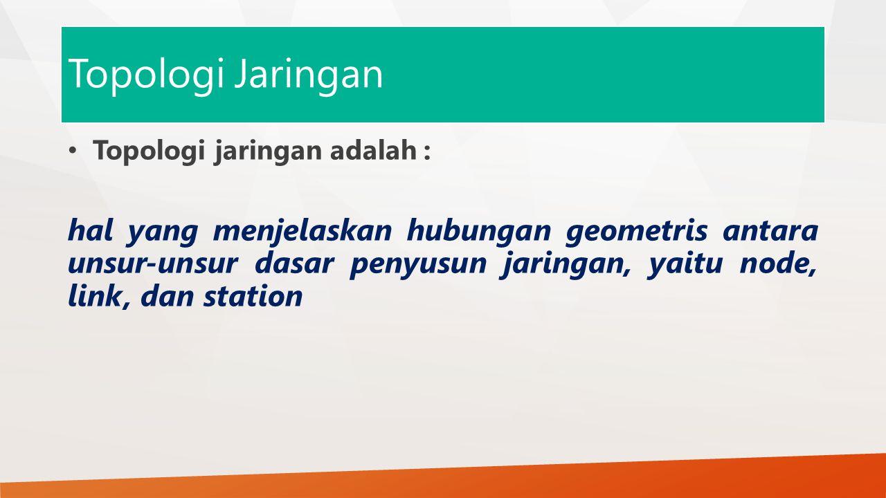 Topologi Jaringan Topologi jaringan adalah : hal yang menjelaskan hubungan geometris antara unsur-unsur dasar penyusun jaringan, yaitu node, link, dan station