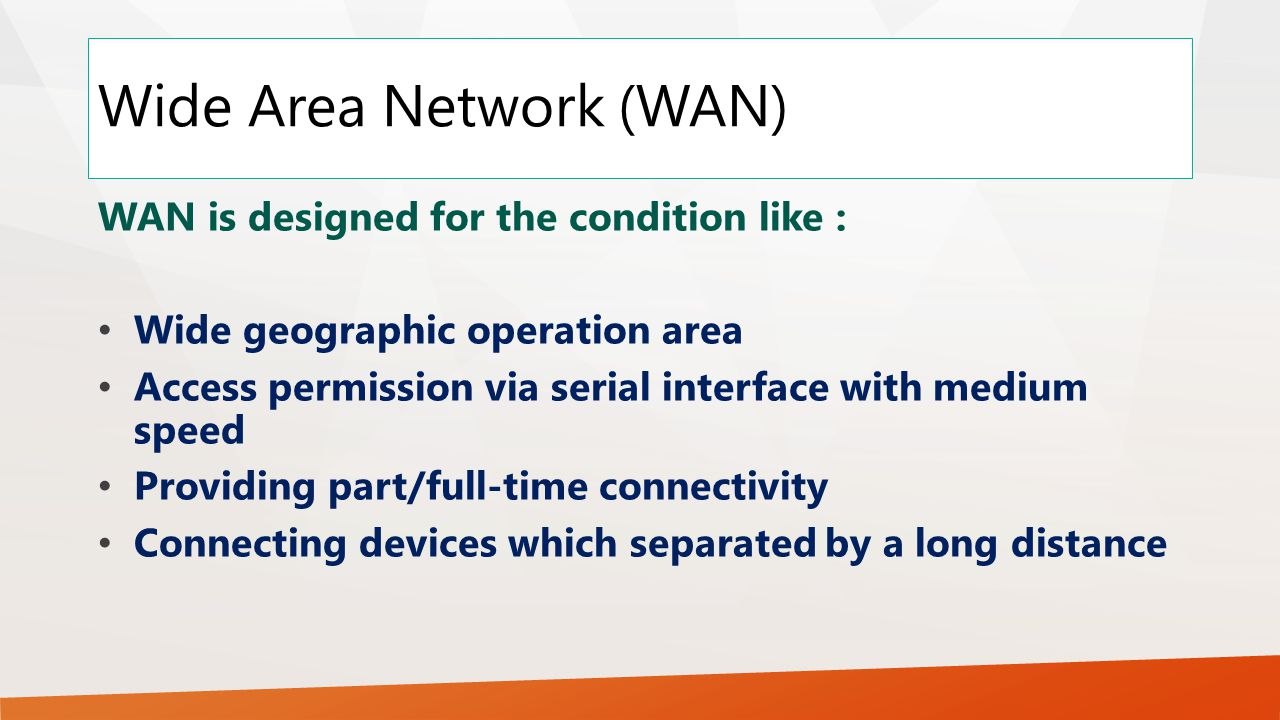 Wide Area Network (WAN) WAN is designed for the condition like : Wide geographic operation area Access permission via serial interface with medium speed Providing part/full-time connectivity Connecting devices which separated by a long distance