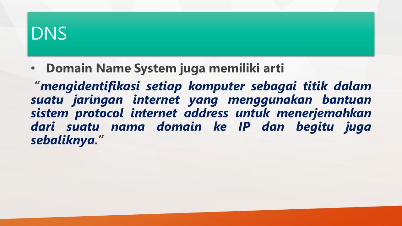 DNS Domain Name System juga memiliki arti mengidentifikasi setiap komputer sebagai titik dalam suatu jaringan internet yang menggunakan bantuan sistem protocol internet address untuk menerjemahkan dari suatu nama domain ke IP dan begitu juga sebaliknya.