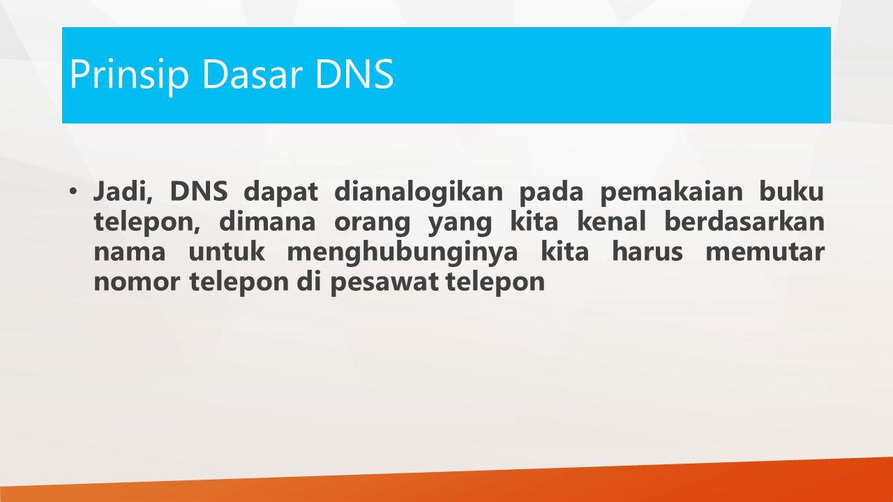 Prinsip Dasar DNS Jadi, DNS dapat dianalogikan pada pemakaian buku telepon, dimana orang yang kita kenal berdasarkan nama untuk menghubunginya kita harus memutar nomor telepon di pesawat telepon