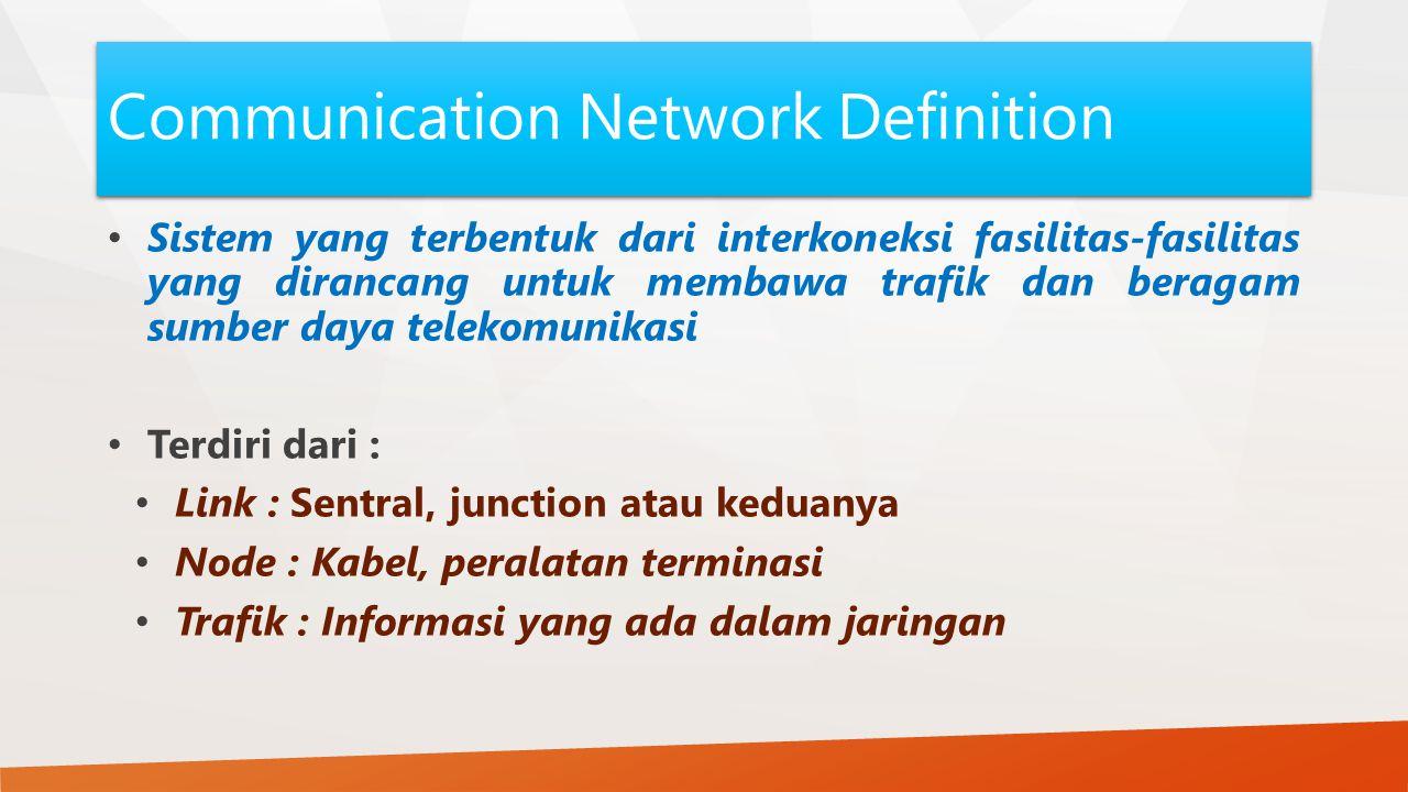 Communication Network Definition Sistem yang terbentuk dari interkoneksi fasilitas-fasilitas yang dirancang untuk membawa trafik dan beragam sumber daya telekomunikasi Terdiri dari : Link : Sentral, junction atau keduanya Node : Kabel, peralatan terminasi Trafik : Informasi yang ada dalam jaringan