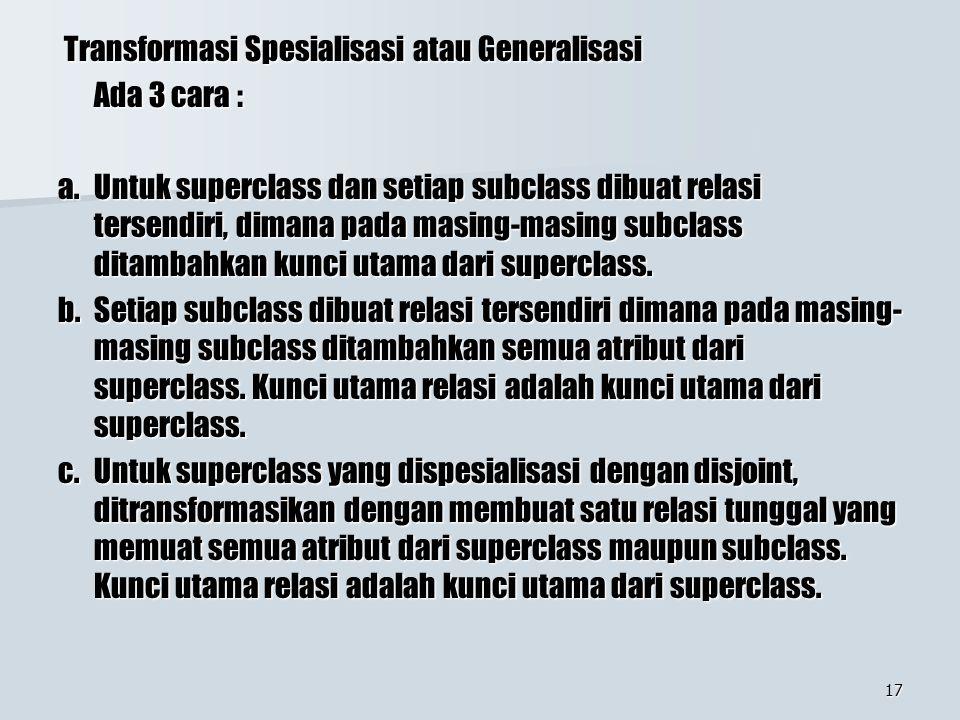 17 Transformasi Spesialisasi atau Generalisasi Transformasi Spesialisasi atau Generalisasi Ada 3 cara : a. Untuk superclass dan setiap subclass dibuat