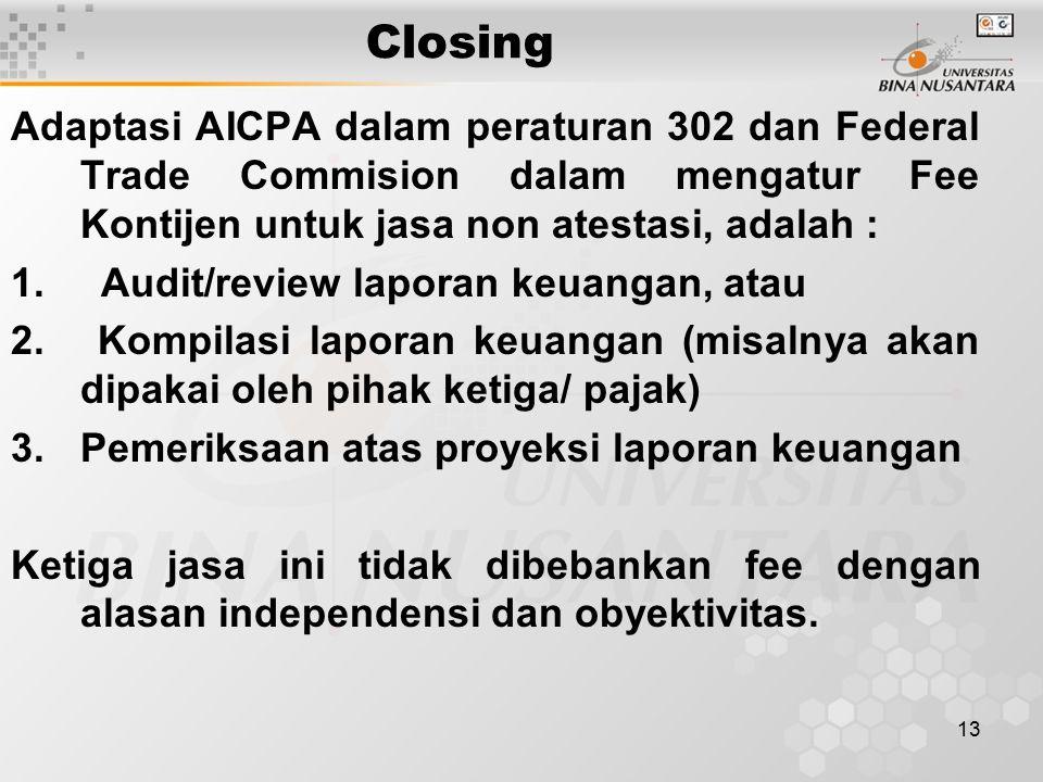 13 Closing Adaptasi AICPA dalam peraturan 302 dan Federal Trade Commision dalam mengatur Fee Kontijen untuk jasa non atestasi, adalah : 1. Audit/revie