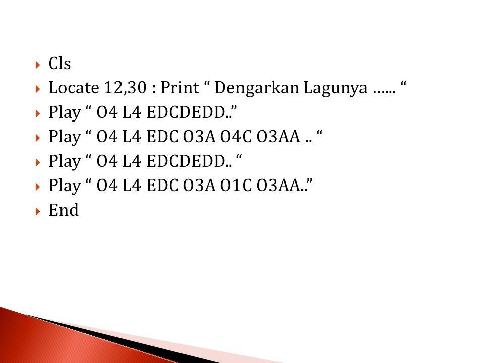 """ Cls  Locate 12,30 : Print """" Dengarkan Lagunya …... """"  Play """" O4 L4 EDCDEDD..""""  Play """" O4 L4 EDC O3A O4C O3AA.. """"  Play """" O4 L4 EDCDEDD.. """"  Pla"""