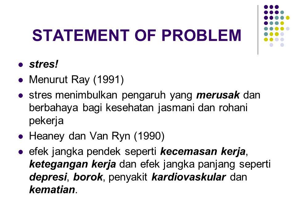 STATEMENT OF PROBLEM stres! Menurut Ray (1991) stres menimbulkan pengaruh yang merusak dan berbahaya bagi kesehatan jasmani dan rohani pekerja Heaney
