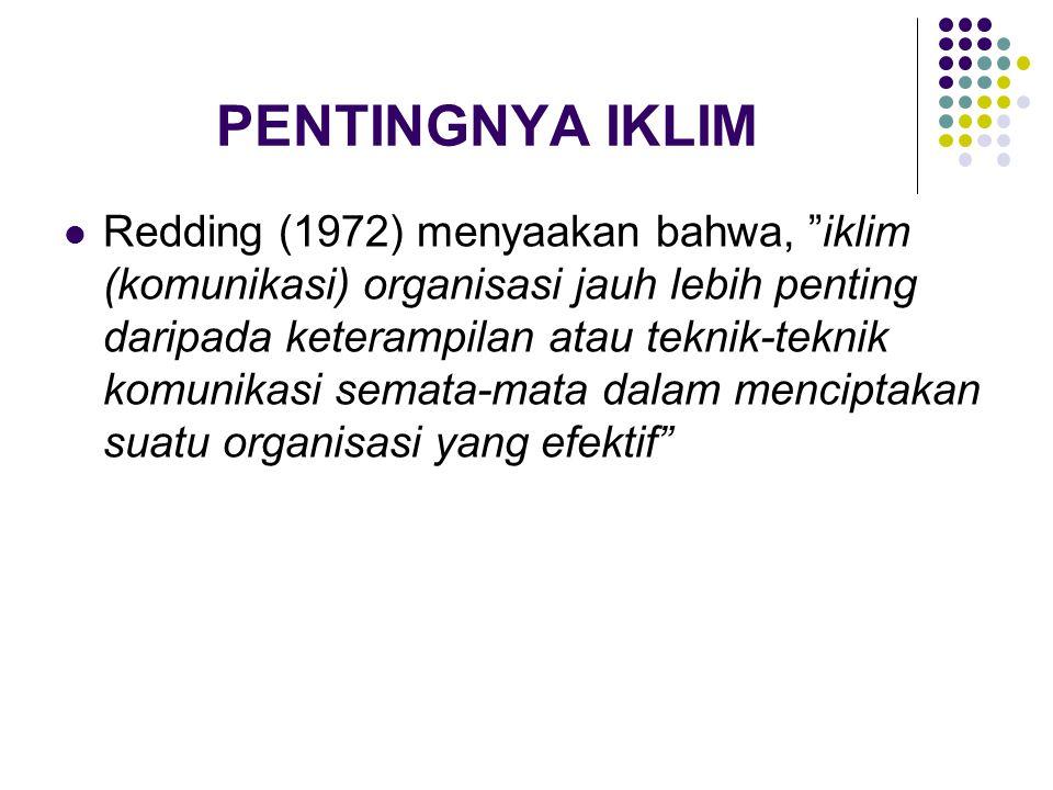 PENTINGNYA IKLIM Redding (1972) menyaakan bahwa, iklim (komunikasi) organisasi jauh lebih penting daripada keterampilan atau teknik-teknik komunikasi semata-mata dalam menciptakan suatu organisasi yang efektif
