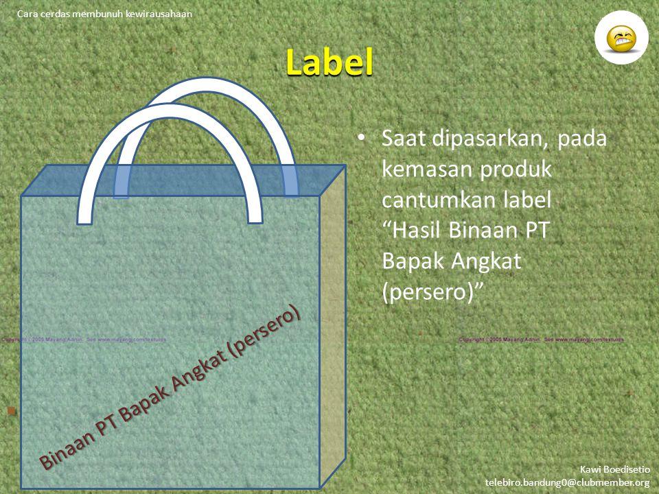Kawi Boedisetio telebiro.bandung0@clubmember.org Label Saat dipasarkan, pada kemasan produk cantumkan label Hasil Binaan PT Bapak Angkat (persero) Cara cerdas membunuh kewirausahaan Binaan PT Bapak Angkat (persero)