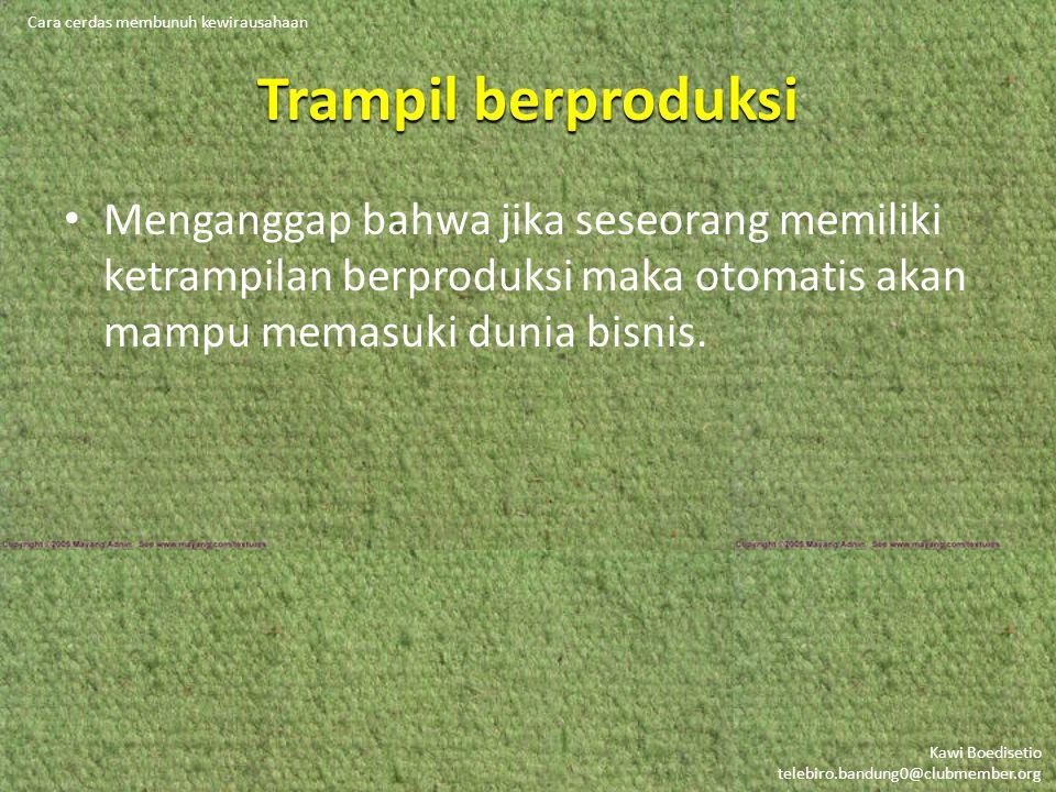 Kawi Boedisetio telebiro.bandung0@clubmember.org Trampil berproduksi Menganggap bahwa jika seseorang memiliki ketrampilan berproduksi maka otomatis akan mampu memasuki dunia bisnis.