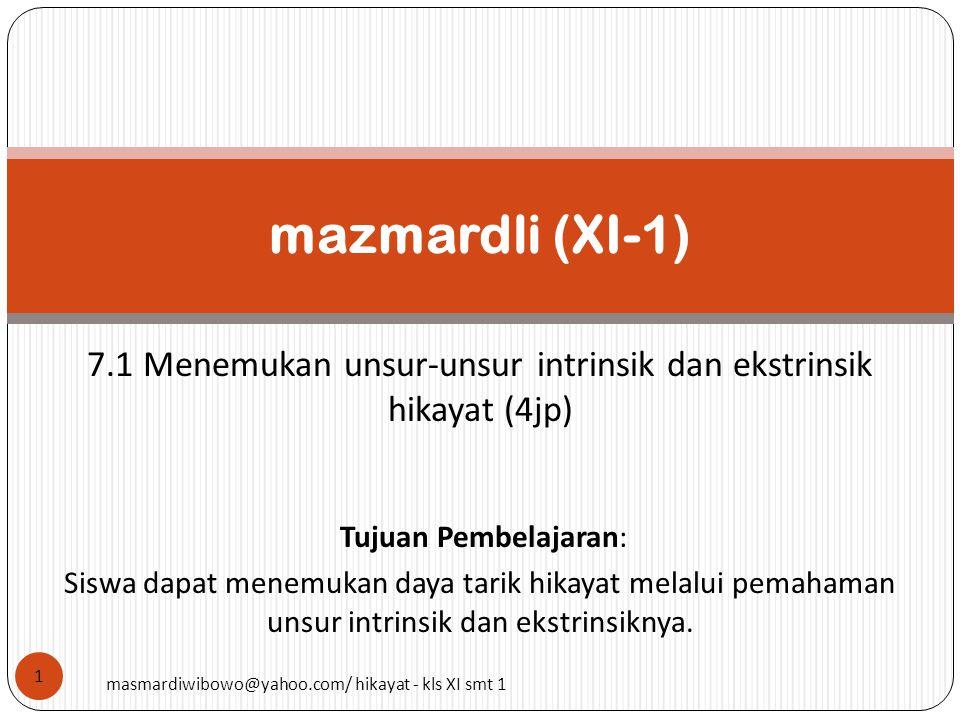 7.1 Menemukan unsur-unsur intrinsik dan ekstrinsik hikayat (4jp) mazmardli (XI-1) 1 Tujuan Pembelajaran: Siswa dapat menemukan daya tarik hikayat mela