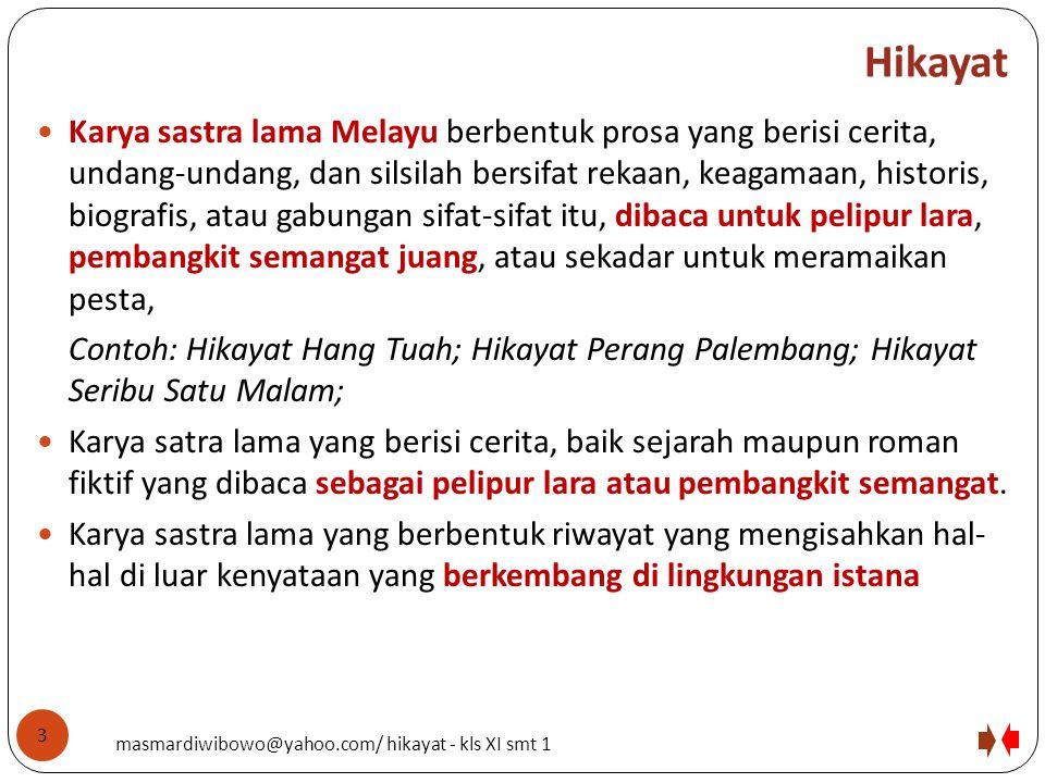 Hikayat Karya sastra lama Melayu berbentuk prosa yang berisi cerita, undang-undang, dan silsilah bersifat rekaan, keagamaan, historis, biografis, atau