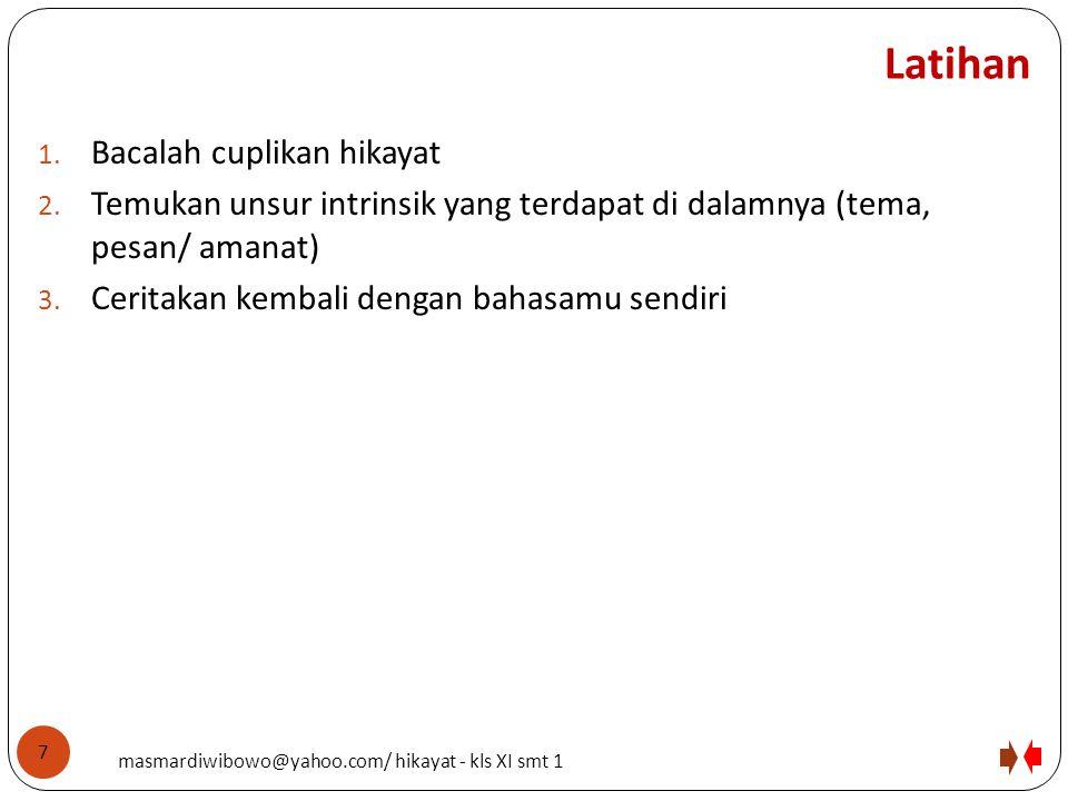Latihan 1. Bacalah cuplikan hikayat 2. Temukan unsur intrinsik yang terdapat di dalamnya (tema, pesan/ amanat) 3. Ceritakan kembali dengan bahasamu se