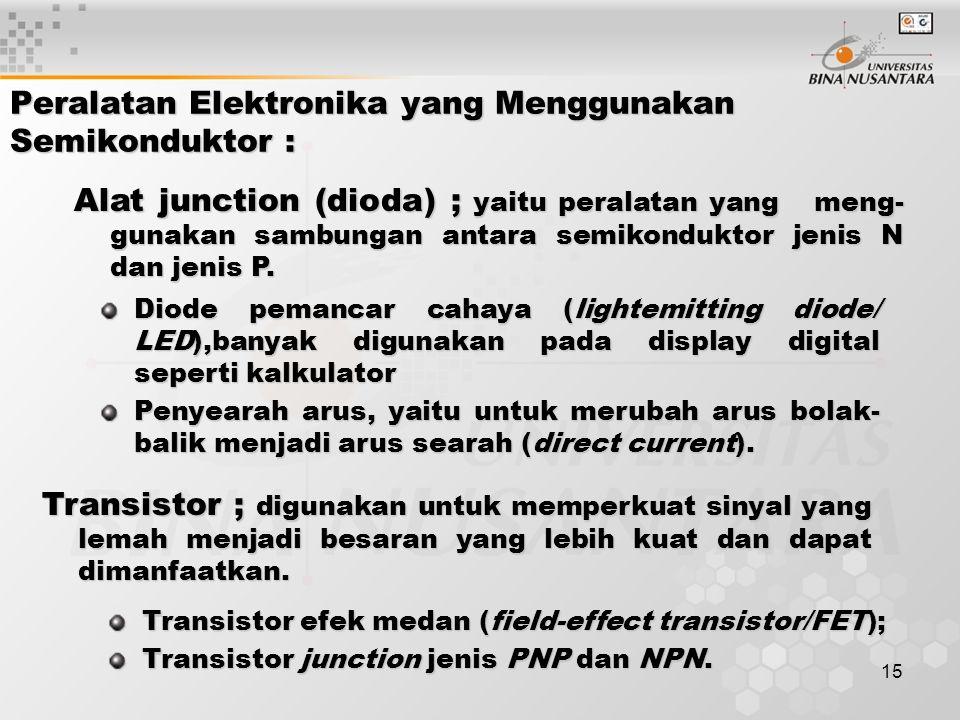 15 Peralatan Elektronika yang Menggunakan Semikonduktor : Alat junction (dioda) ; yaitu peralatan yang meng- gunakan sambungan antara semikonduktor je