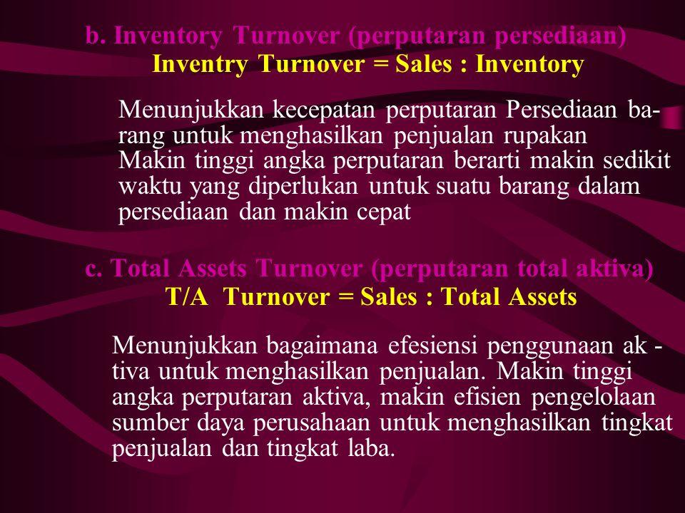 b. Inventory Turnover (perputaran persediaan) Inventry Turnover = Sales : Inventory Menunjukkan kecepatan perputaran Persediaan ba- rang untuk menghas