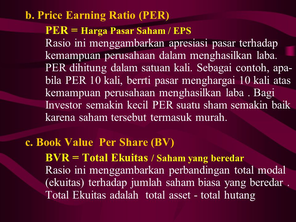 b. Price Earning Ratio (PER) PER = Harga Pasar Saham / EPS Rasio ini menggambarkan apresiasi pasar terhadap kemampuan perusahaan dalam menghasilkan la