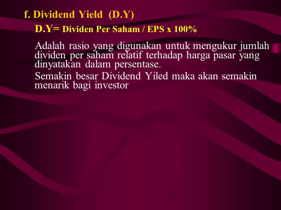 f. Dividend Yield (D.Y) D.Y= Dividen Per Saham / EPS x 100% Adalah rasio yang digunakan untuk mengukur jumlah dividen per saham relatif terhadap harga