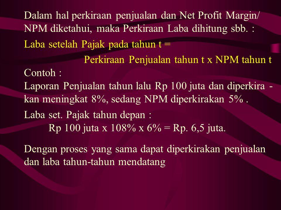 Dalam hal perkiraan penjualan dan Net Profit Margin/ NPM diketahui, maka Perkiraan Laba dihitung sbb. : Laba setelah Pajak pada tahun t = Perkiraan Pe