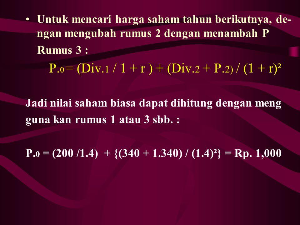 Untuk mencari harga saham tahun berikutnya, de- ngan mengubah rumus 2 dengan menambah P Rumus 3 : P. 0 = (Div. 1 / 1 + r ) + (Div. 2 + P. 2) / (1 + r)