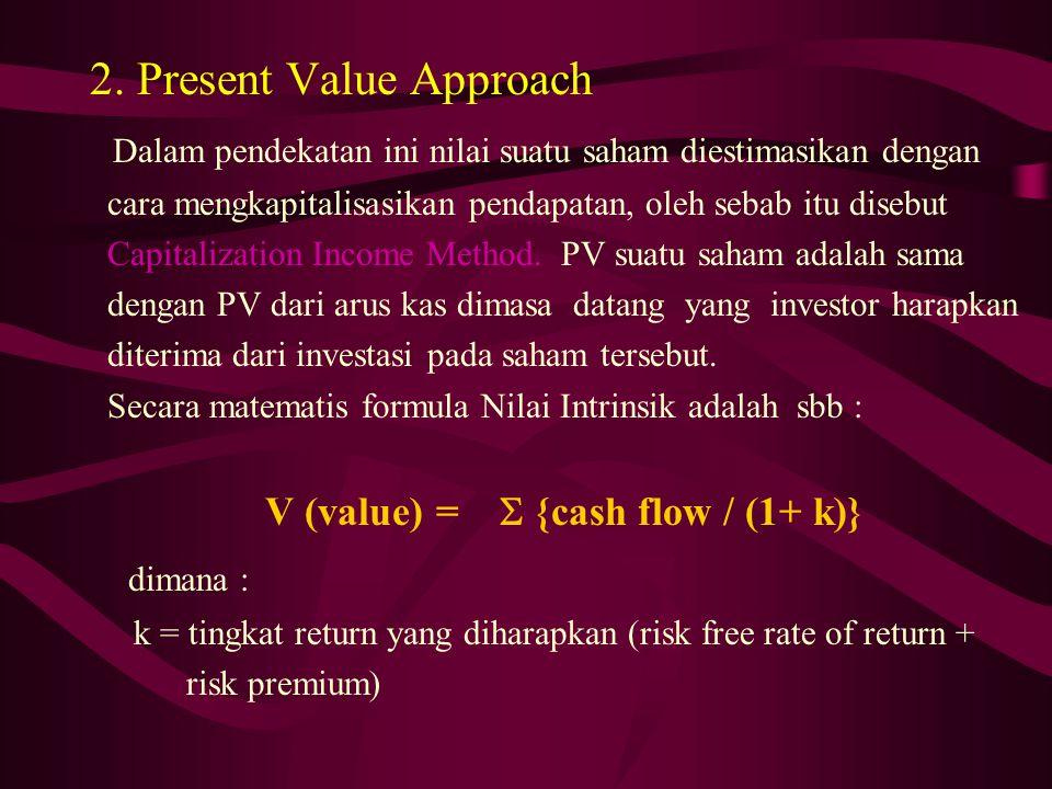 2. Present Value Approach Dalam pendekatan ini nilai suatu saham diestimasikan dengan cara mengkapitalisasikan pendapatan, oleh sebab itu disebut Capi