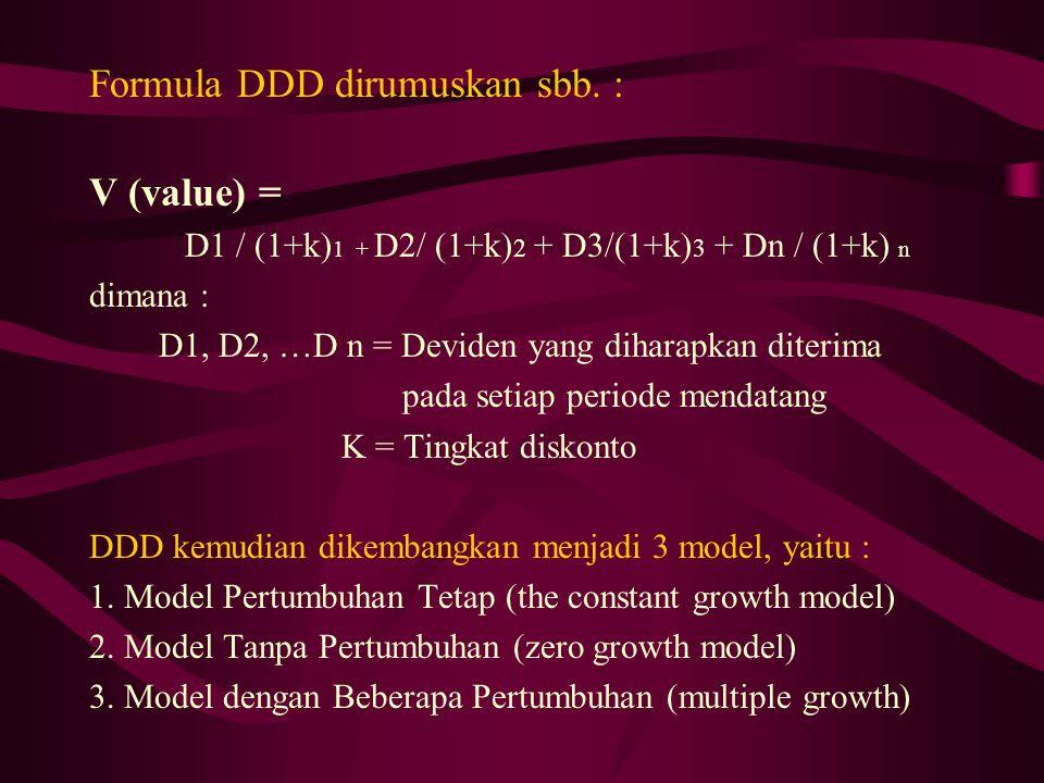 Formula DDD dirumuskan sbb. : V (value) = D1 / (1+k) 1 + D2/ (1+k) 2 + D3/(1+k) 3 + Dn / (1+k) n dimana : D1, D2, …D n = Deviden yang diharapkan diter