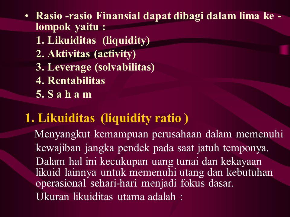 Rasio -rasio Finansial dapat dibagi dalam lima ke - lompok yaitu : 1. Likuiditas (liquidity) 2. Aktivitas (activity) 3. Leverage (solvabilitas) 4. Ren