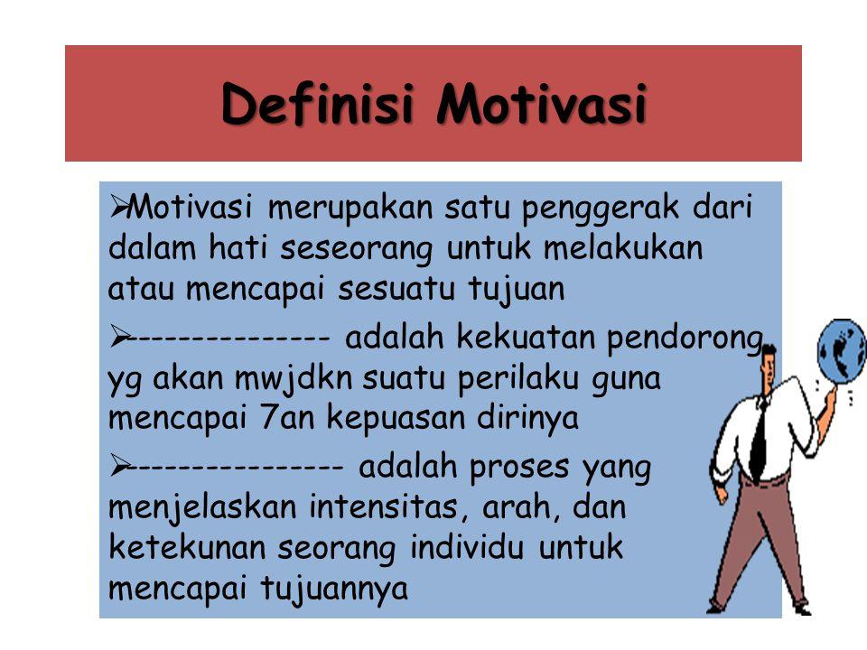 Definisi Motivasi  Motivasi merupakan satu penggerak dari dalam hati seseorang untuk melakukan atau mencapai sesuatu tujuan  --------------- adalah kekuatan pendorong yg akan mwjdkn suatu perilaku guna mencapai 7an kepuasan dirinya  ---------------- adalah proses yang menjelaskan intensitas, arah, dan ketekunan seorang individu untuk mencapai tujuannya