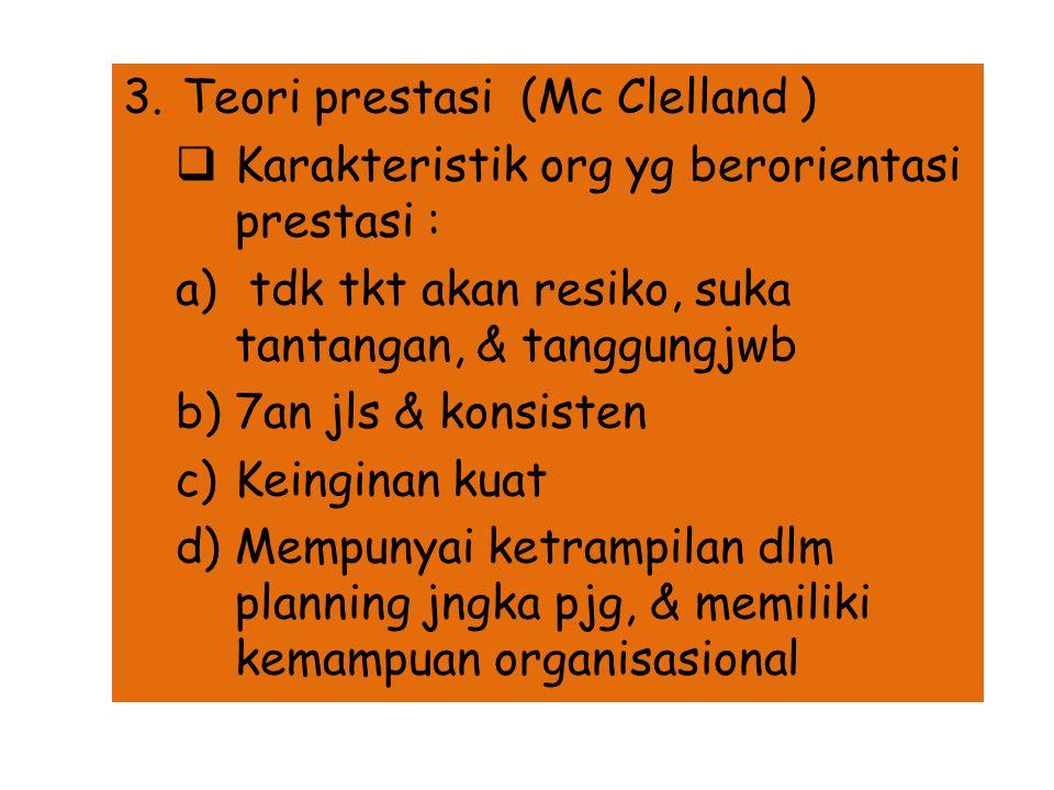 3.Teori prestasi (Mc Clelland )  Karakteristik org yg berorientasi prestasi : a) tdk tkt akan resiko, suka tantangan, & tanggungjwb b)7an jls & konsisten c)Keinginan kuat d)Mempunyai ketrampilan dlm planning jngka pjg, & memiliki kemampuan organisasional