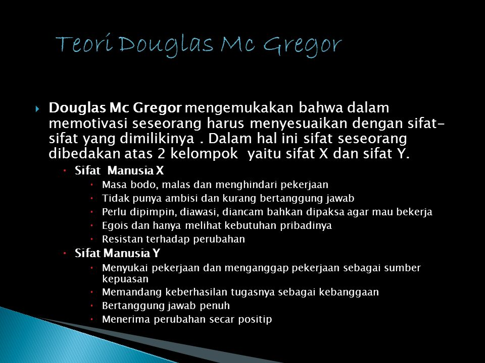  Douglas Mc Gregor mengemukakan bahwa dalam memotivasi seseorang harus menyesuaikan dengan sifat- sifat yang dimilikinya. Dalam hal ini sifat seseora