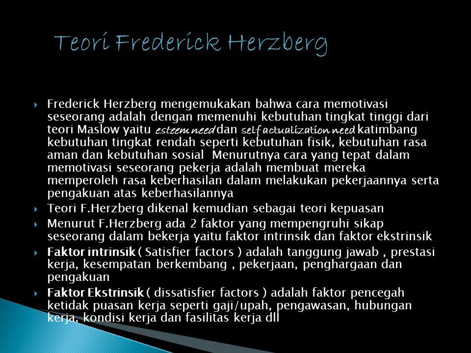  Frederick Herzberg mengemukakan bahwa cara memotivasi seseorang adalah dengan memenuhi kebutuhan tingkat tinggi dari teori Maslow yaitu esteem need dan self actualization need katimbang kebutuhan tingkat rendah seperti kebutuhan fisik, kebutuhan rasa aman dan kebutuhan sosial Menurutnya cara yang tepat dalam memotivasi seseorang pekerja adalah membuat mereka memperoleh rasa keberhasilan dalam melakukan pekerjaannya serta pengakuan atas keberhasilannya  Teori F.Herzberg dikenal kemudian sebagai teori kepuasan  Menurut F.Herzberg ada 2 faktor yang mempengruhi sikap seseorang dalam bekerja yaitu faktor intrinsik dan faktor ekstrinsik  Faktor intrinsik ( Satisfier factors ) adalah tanggung jawab, prestasi kerja, kesempatan berkembang, pekerjaan, penghargaan dan pengakuan  Faktor Ekstrinsik ( dissatisfier factors ) adalah faktor pencegah ketidak puasan kerja seperti gaji/upah, pengawasan, hubungan kerja, kondisi kerja dan fasilitas kerja dll