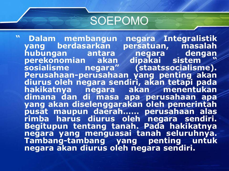 SOEPOMO Dalam membangun negara Integralistik yang berdasarkan persatuan, masalah hubungan antara negara dengan perekonomian akan dipakai sistem sosialisme negara (staatssocialisme).