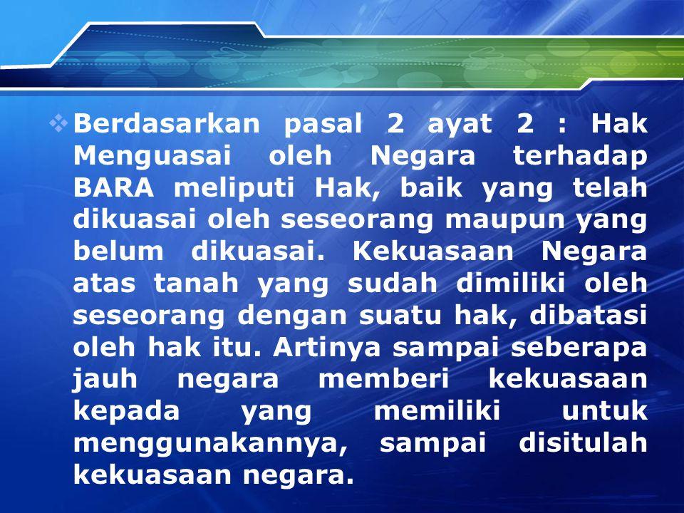  Berdasarkan pasal 2 ayat 2 : Hak Menguasai oleh Negara terhadap BARA meliputi Hak, baik yang telah dikuasai oleh seseorang maupun yang belum dikuasa