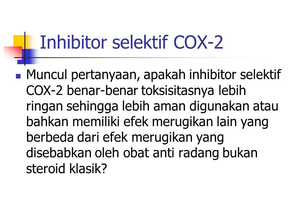 Inhibitor selektif COX-2 Muncul pertanyaan, apakah inhibitor selektif COX-2 benar-benar toksisitasnya lebih ringan sehingga lebih aman digunakan atau