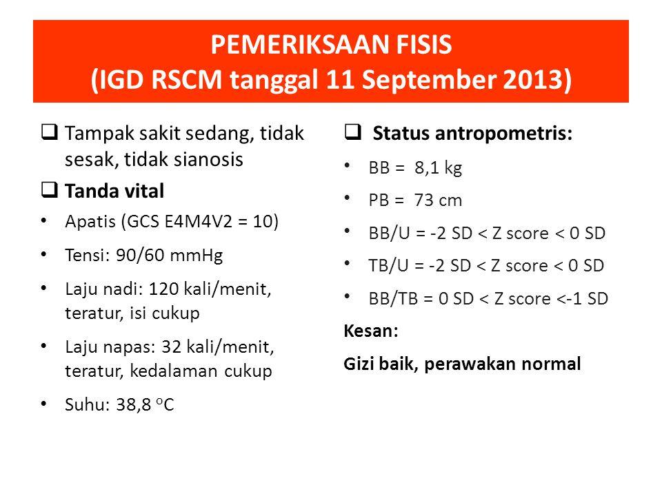 PEMERIKSAAN FISIS (IGD RSCM tanggal 11 September 2013)  Tampak sakit sedang, tidak sesak, tidak sianosis  Tanda vital Apatis (GCS E4M4V2 = 10) Tensi