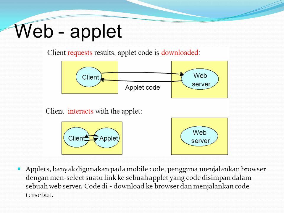 Web - applet Applets, banyak digunakan pada mobile code, pengguna menjalankan browser dengan men-select suatu link ke sebuah applet yang code disimpan