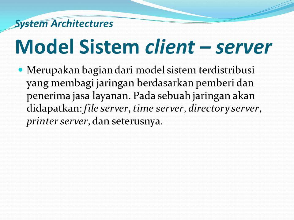 System Architectures Model Sistem client – server Merupakan bagian dari model sistem terdistribusi yang membagi jaringan berdasarkan pemberi dan pener