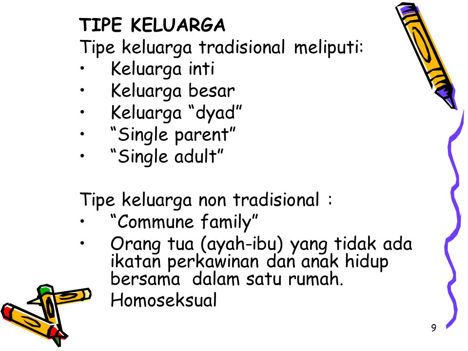 9 TIPE KELUARGA Tipe keluarga tradisional meliputi: Keluarga inti Keluarga besar Keluarga dyad Single parent Single adult Tipe keluarga non tradisional : Commune family Orang tua (ayah-ibu) yang tidak ada ikatan perkawinan dan anak hidup bersama dalam satu rumah.