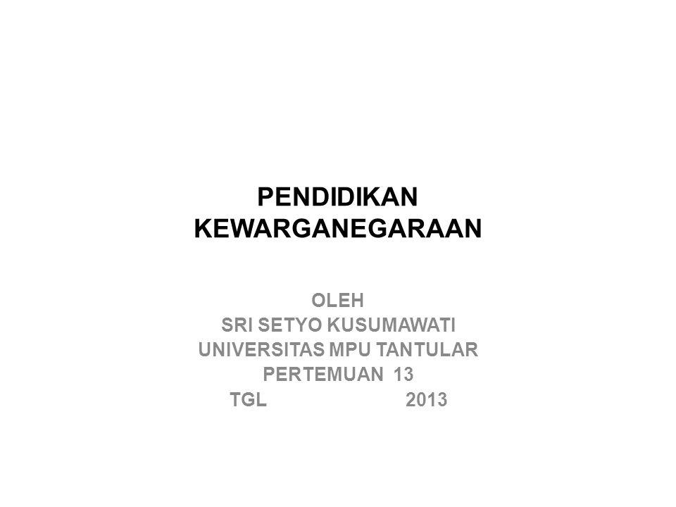 PENDIDIKAN KEWARGANEGARAAN OLEH SRI SETYO KUSUMAWATI UNIVERSITAS MPU TANTULAR PERTEMUAN 13 TGL 2013