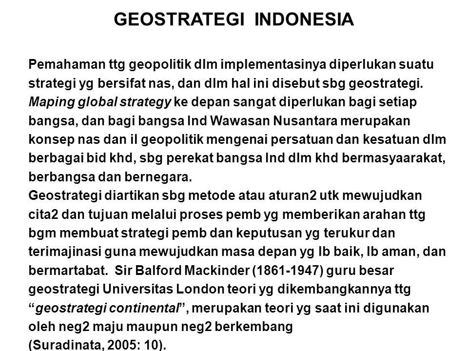 GEOSTRATEGI INDONESIA Pemahaman ttg geopolitik dlm implementasinya diperlukan suatu strategi yg bersifat nas, dan dlm hal ini disebut sbg geostrategi.