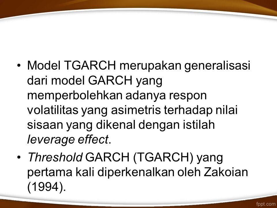 Model TGARCH merupakan generalisasi dari model GARCH yang memperbolehkan adanya respon volatilitas yang asimetris terhadap nilai sisaan yang dikenal d