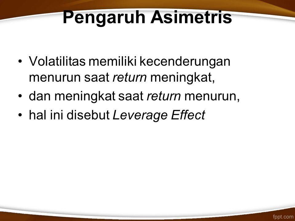 Pengaruh Asimetris Volatilitas memiliki kecenderungan menurun saat return meningkat, dan meningkat saat return menurun, hal ini disebut Leverage Effec