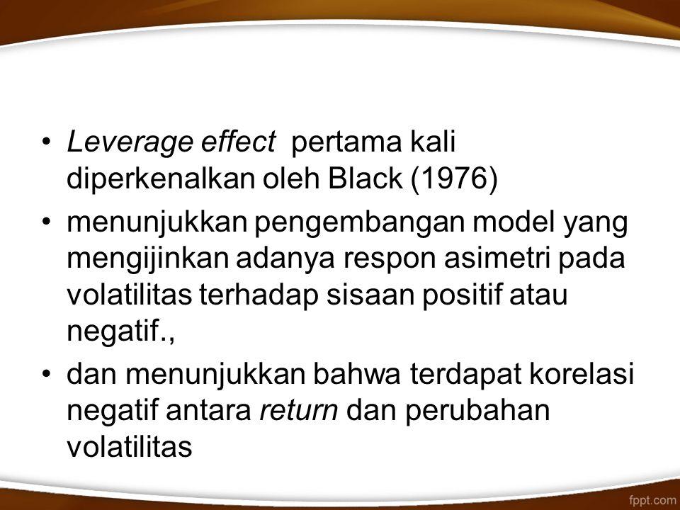 Leverage effect pertama kali diperkenalkan oleh Black (1976) menunjukkan pengembangan model yang mengijinkan adanya respon asimetri pada volatilitas t