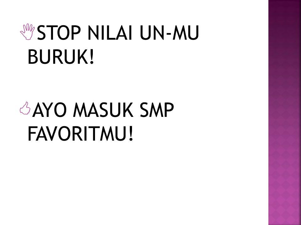  STOP NILAI UN-MU BURUK!  AYO MASUK SMP FAVORITMU!