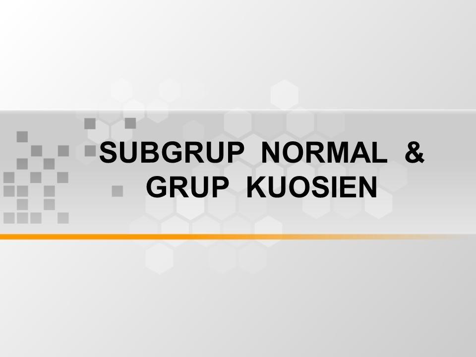 TUJUAN Mahasiswa akan dapat memberi contoh koset, subgrup normal dan grup faktor