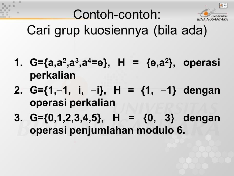 Contoh-contoh: Cari grup kuosiennya (bila ada) 1.G={a,a 2,a 3,a 4 =e}, H = {e,a 2 }, operasi perkalian 2.G={1,  1, i,  i}, H = {1,  1} dengan operasi perkalian 3.G={0,1,2,3,4,5}, H = {0, 3} dengan operasi penjumlahan modulo 6.