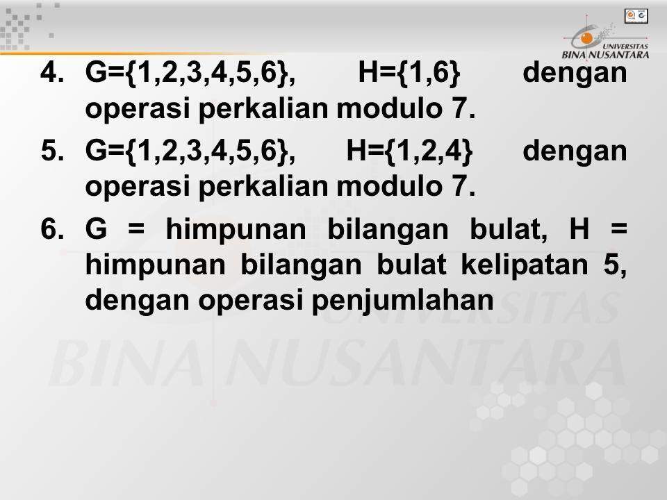 4.G={1,2,3,4,5,6}, H={1,6} dengan operasi perkalian modulo 7.