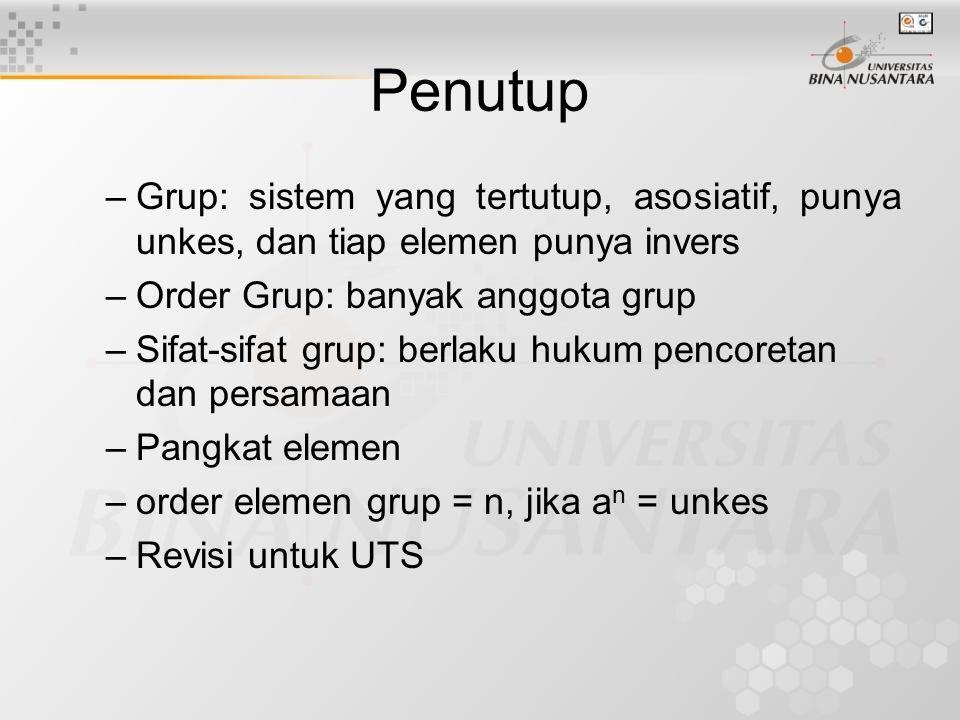 Penutup –Grup: sistem yang tertutup, asosiatif, punya unkes, dan tiap elemen punya invers –Order Grup: banyak anggota grup –Sifat-sifat grup: berlaku hukum pencoretan dan persamaan –Pangkat elemen –order elemen grup = n, jika a n = unkes –Revisi untuk UTS