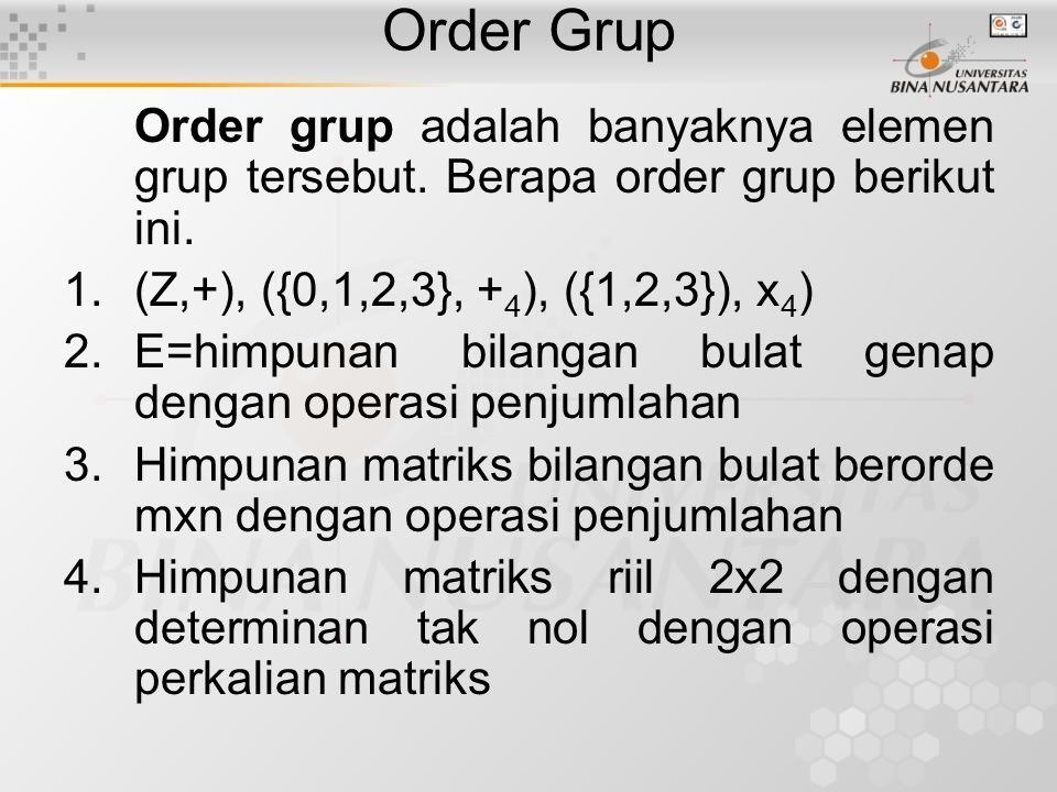 Order Grup Order grup adalah banyaknya elemen grup tersebut. Berapa order grup berikut ini. 1.(Z,+), ({0,1,2,3}, + 4 ), ({1,2,3}), x 4 ) 2.E=himpunan