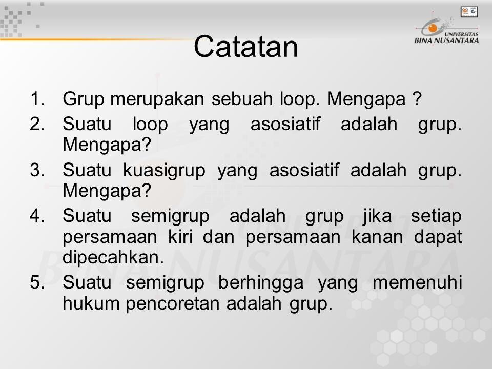 Catatan 1.Grup merupakan sebuah loop. Mengapa ? 2.Suatu loop yang asosiatif adalah grup. Mengapa? 3.Suatu kuasigrup yang asosiatif adalah grup. Mengap